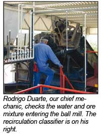 Rodrigo Duarte our chief mechanic checks the water and ore mixture entering the ball mill. The recirculation classifier is on his right.
